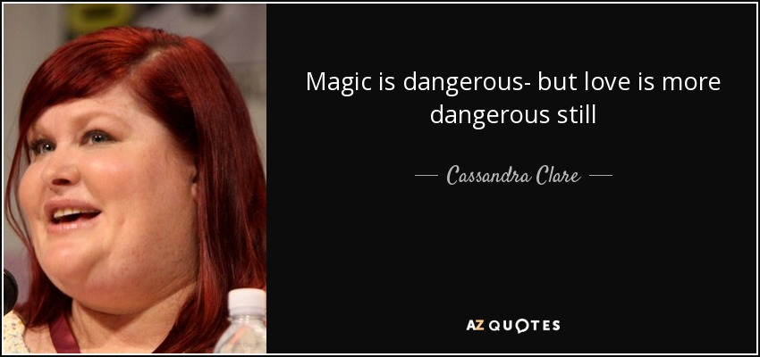 Magic is dangerous- but love is more dangerous still - Cassandra Clare
