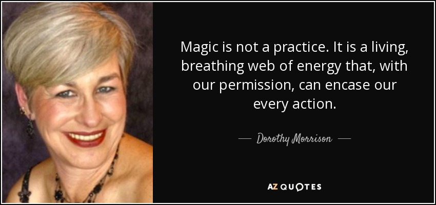 Magic is not a practice. It is a living, breathing web of energy that, with our permission, can encase our every action. - Dorothy Morrison