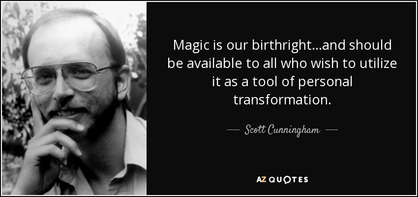 Magic is our birthright...and should be available to all who wish to utilize it as a tool of personal transformation. - Scott Cunningham