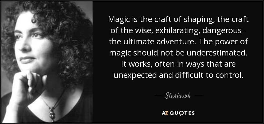 Magic is the craft of shaping, the craft of the wise, exhilarating, dangerous - the ultimate adventure. The power of magic should not be underestimated. It works, often in ways that are unexpected and difficult to control. - Starhawk