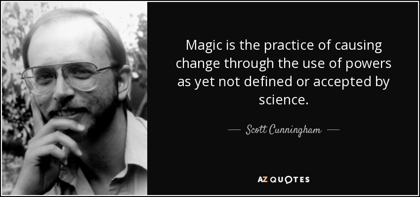 Magic is the practice of causing change through the use of powers as yet not defined or accepted by science. - Scott Cunningham