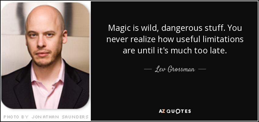 Magic is wild, dangerous stuff. You never realize how useful limitations are until it's much too late. - Lev Grossman