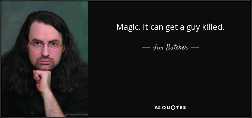 Magic. It can get a guy killed. - Jim Butcher