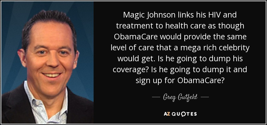 Magic Johnson links his HIV and treatment to health care as though ObamaCare would provide the same level of care that a mega rich celebrity would get. Is he going to dump his coverage? Is he going to dump it and sign up for ObamaCare? - Greg Gutfeld
