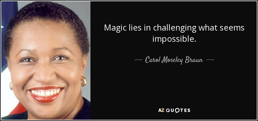 Magic lies in challenging what seems impossible. - Carol Moseley Braun