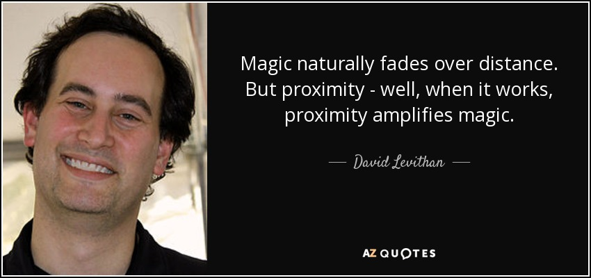 Magic naturally fades over distance. But proximity - well, when it works, proximity amplifies magic. - David Levithan