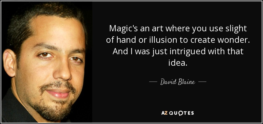 Magic's an art where you use slight of hand or illusion to create wonder. And I was just intrigued with that idea. - David Blaine