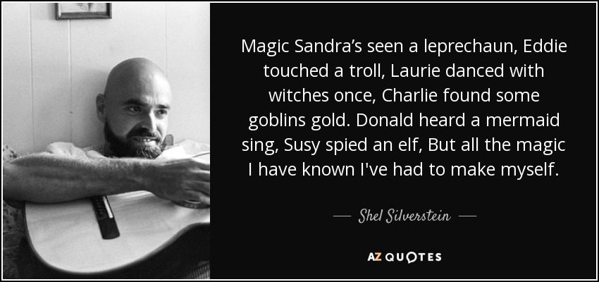 Magic Sandra's seen a leprechaun, Eddie touched a troll, Laurie danced with witches once, Charlie found some goblins gold. Donald heard a mermaid sing, Susy spied an elf, But all the magic I have known I've had to make myself. - Shel Silverstein