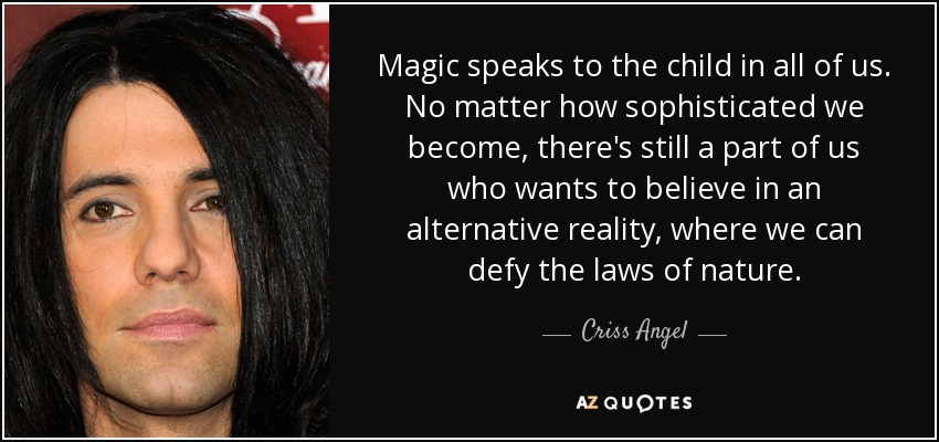Magic speaks to the child in all of us. No matter how sophisticated we become, there's still a part of us who wants to believe in an alternative reality, where we can defy the laws of nature. - Criss Angel