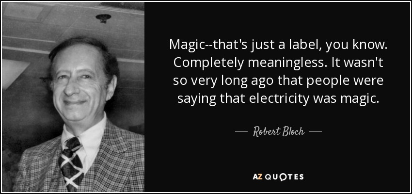 Magic--that's just a label, you know. Completely meaningless. It wasn't so very long ago that people were saying that electricity was magic. - Robert Bloch