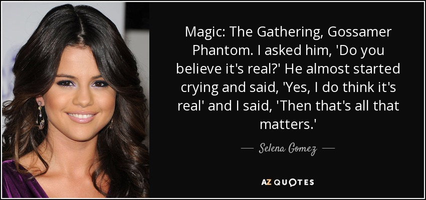 Magic: The Gathering, Gossamer Phantom. I asked him, 'Do you believe it's real?' He almost started crying and said, 'Yes, I do think it's real' and I said, 'Then that's all that matters.' - Selena Gomez