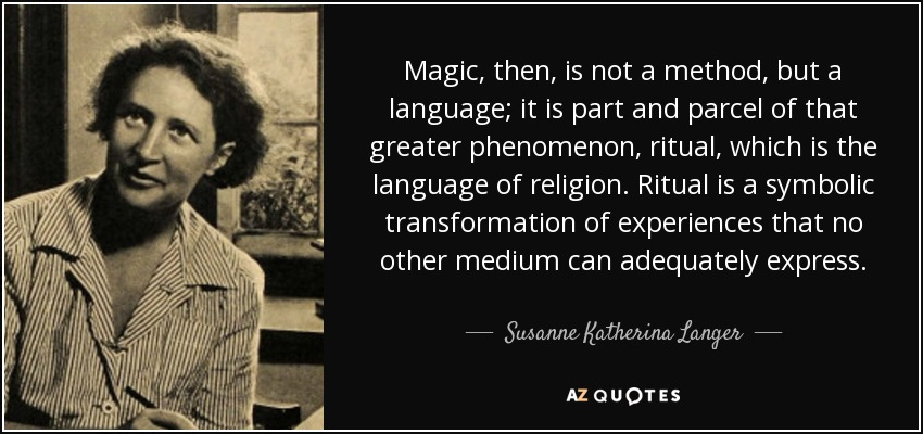 Magic, then, is not a method, but a language; it is part and parcel of that greater phenomenon, ritual, which is the language of religion. Ritual is a symbolic transformation of experiences that no other medium can adequately express. - Susanne Katherina Langer