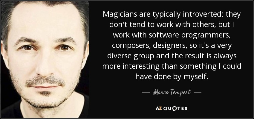 Magicians are typically introverted; they don't tend to work with others, but I work with software programmers, composers, designers, so it's a very diverse group and the result is always more interesting than something I could have done by myself. - Marco Tempest