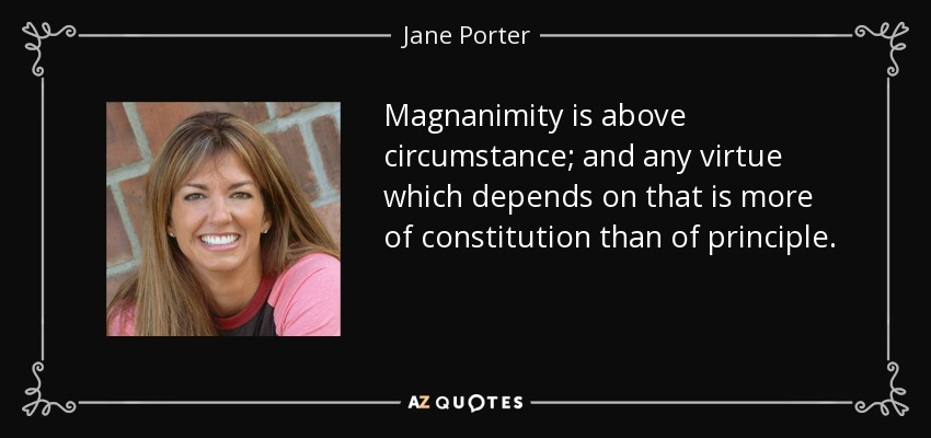 Magnanimity is above circumstance; and any virtue which depends on that is more of constitution than of principle. - Jane Porter