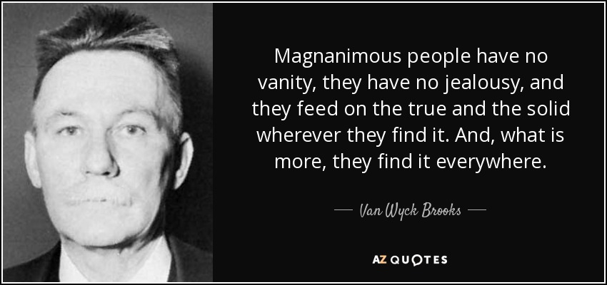 Magnanimous people have no vanity, they have no jealousy, and they feed on the true and the solid wherever they find it. And, what is more, they find it everywhere. - Van Wyck Brooks