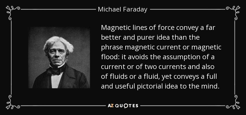 Magnetic lines of force convey a far better and purer idea than the phrase magnetic current or magnetic flood: it avoids the assumption of a current or of two currents and also of fluids or a fluid, yet conveys a full and useful pictorial idea to the mind. - Michael Faraday