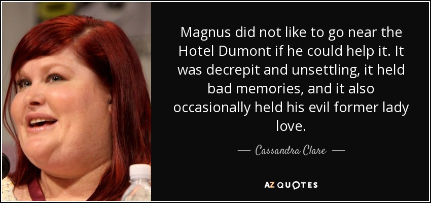 Magnus did not like to go near the Hotel Dumont if he could help it. It was decrepit and unsettling, it held bad memories, and it also occasionally held his evil former lady love. - Cassandra Clare
