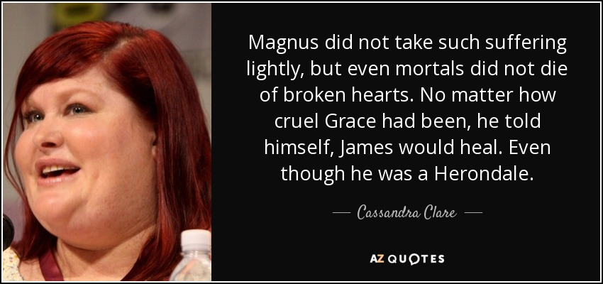 Magnus did not take such suffering lightly, but even mortals did not die of broken hearts. No matter how cruel Grace had been, he told himself, James would heal. Even though he was a Herondale. - Cassandra Clare