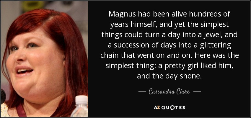 Magnus had been alive hundreds of years himself, and yet the simplest things could turn a day into a jewel, and a succession of days into a glittering chain that went on and on. Here was the simplest thing: a pretty girl liked him, and the day shone. - Cassandra Clare