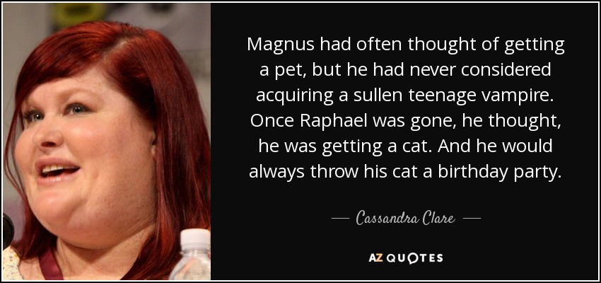 Magnus had often thought of getting a pet, but he had never considered acquiring a sullen teenage vampire. Once Raphael was gone, he thought, he was getting a cat. And he would always throw his cat a birthday party. - Cassandra Clare