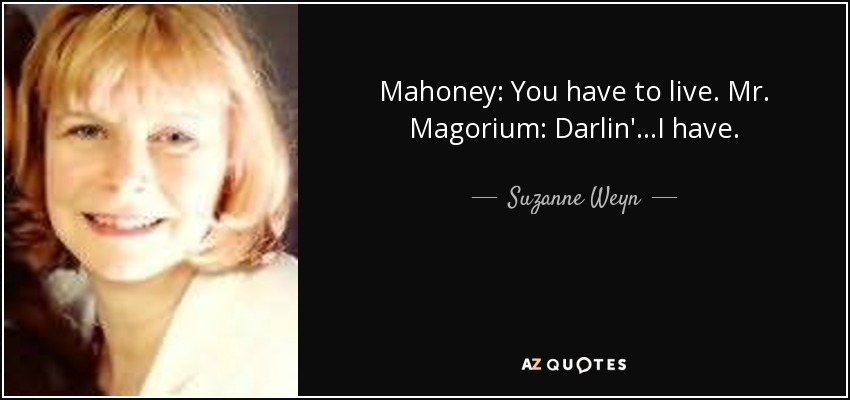 Mahoney: You have to live. Mr. Magorium: Darlin'...I have. - Suzanne Weyn