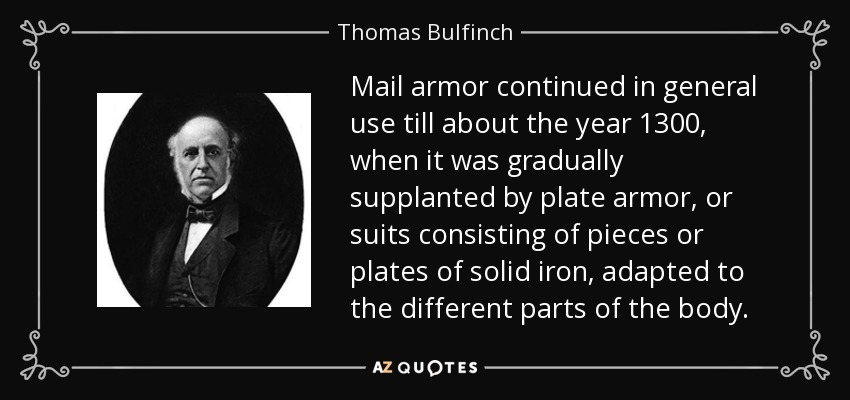 Mail armor continued in general use till about the year 1300, when it was gradually supplanted by plate armor, or suits consisting of pieces or plates of solid iron, adapted to the different parts of the body. - Thomas Bulfinch