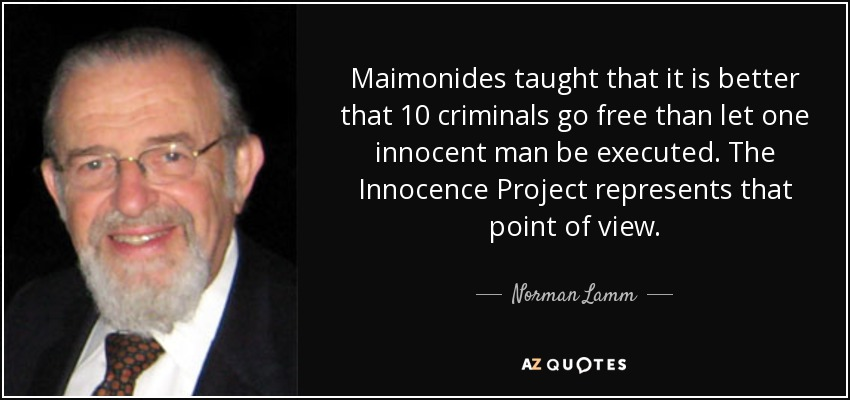 Maimonides taught that it is better that 10 criminals go free than let one innocent man be executed. The Innocence Project represents that point of view. - Norman Lamm