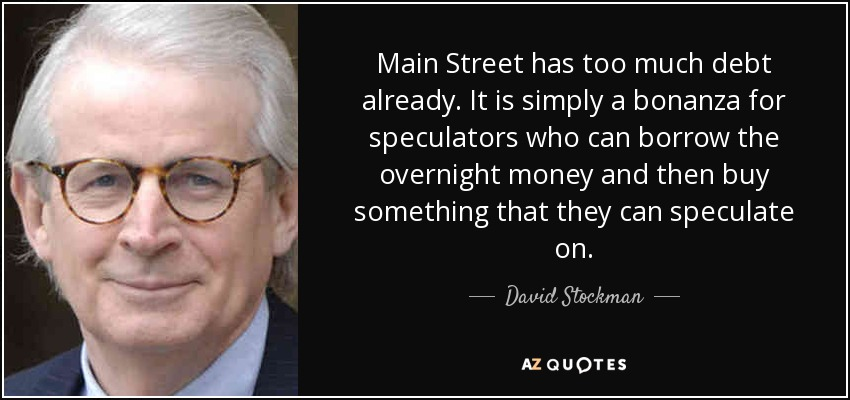 Main Street has too much debt already. It is simply a bonanza for speculators who can borrow the overnight money and then buy something that they can speculate on. - David Stockman