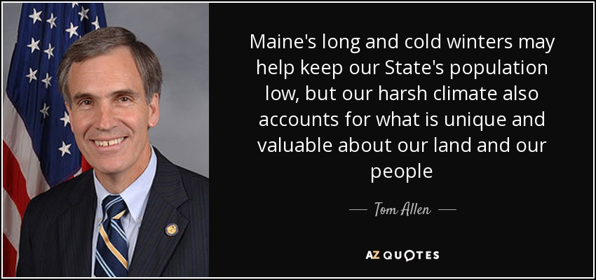 Maine's long and cold winters may help keep our State's population low, but our harsh climate also accounts for what is unique and valuable about our land and our people - Tom Allen