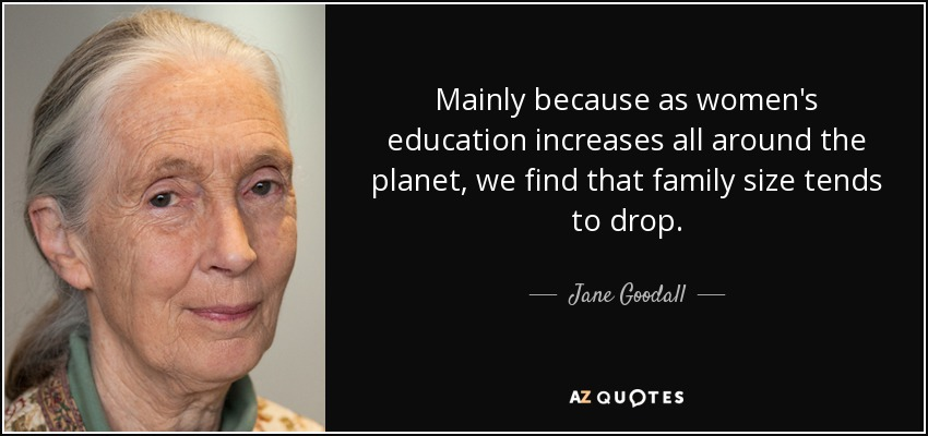 Mainly because as women's education increases all around the planet, we find that family size tends to drop. - Jane Goodall