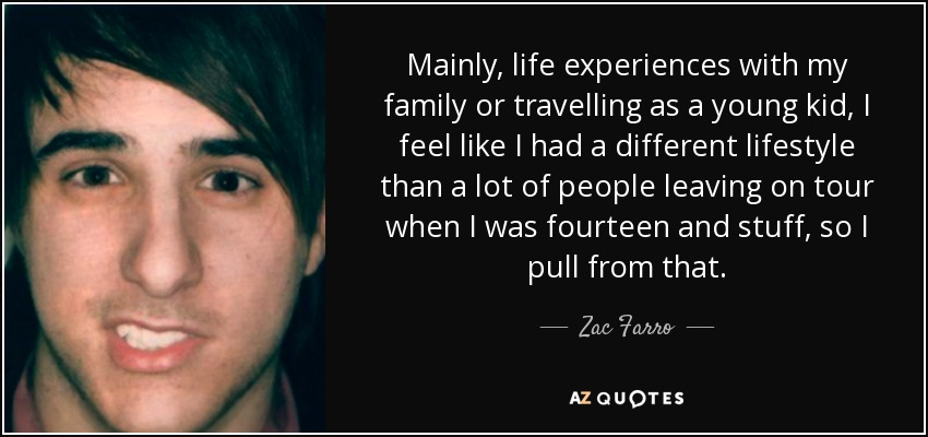 Mainly, life experiences with my family or travelling as a young kid, I feel like I had a different lifestyle than a lot of people leaving on tour when I was fourteen and stuff, so I pull from that. - Zac Farro
