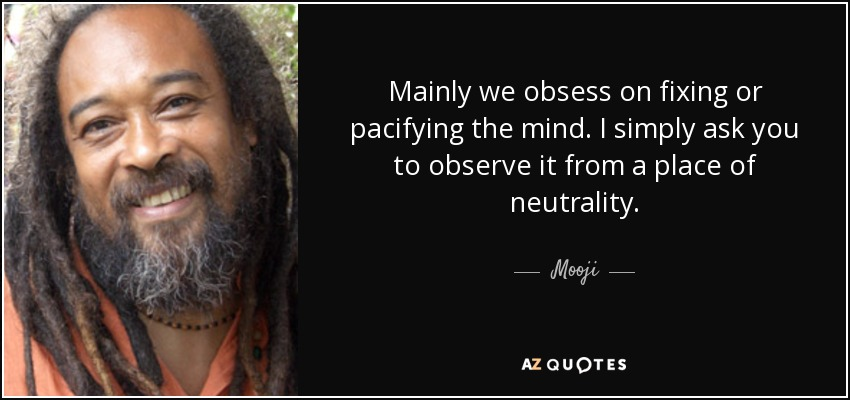 Mainly we obsess on fixing or pacifying the mind. I simply ask you to observe it from a place of neutrality. - Mooji