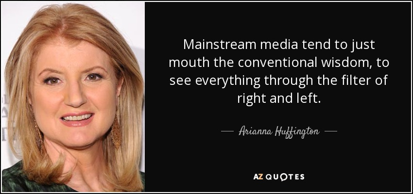 Mainstream media tend to just mouth the conventional wisdom, to see everything through the filter of right and left. - Arianna Huffington