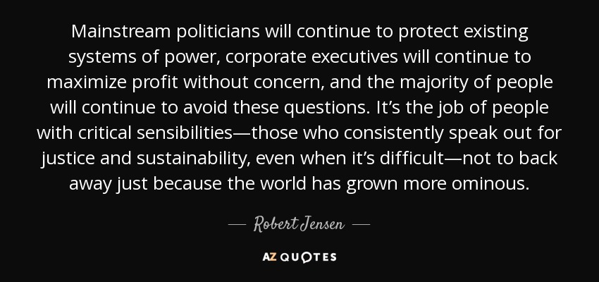 Mainstream politicians will continue to protect existing systems of power, corporate executives will continue to maximize profit without concern, and the majority of people will continue to avoid these questions. It's the job of people with critical sensibilities—those who consistently speak out for justice and sustainability, even when it's difficult—not to back away just because the world has grown more ominous. - Robert Jensen