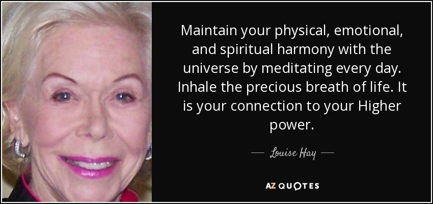 Maintain your physical, emotional, and spiritual harmony with the universe by meditating every day. Inhale the precious breath of life. It is your connection to your Higher power. - Louise Hay