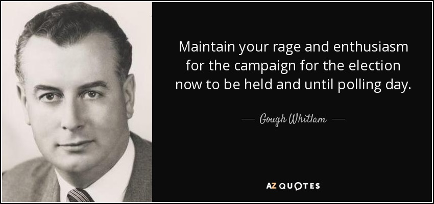 Maintain your rage and enthusiasm for the campaign for the election now to be held and until polling day. - Gough Whitlam