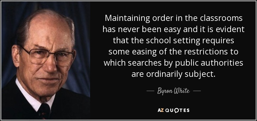 Maintaining order in the classrooms has never been easy and it is evident that the school setting requires some easing of the restrictions to which searches by public authorities are ordinarily subject. - Byron White