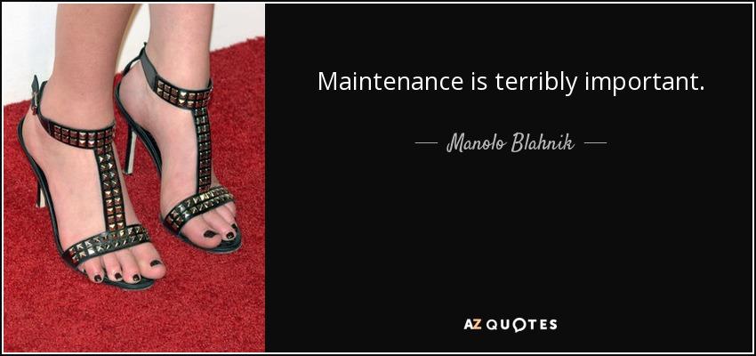 Maintenance is terribly important. - Manolo Blahnik