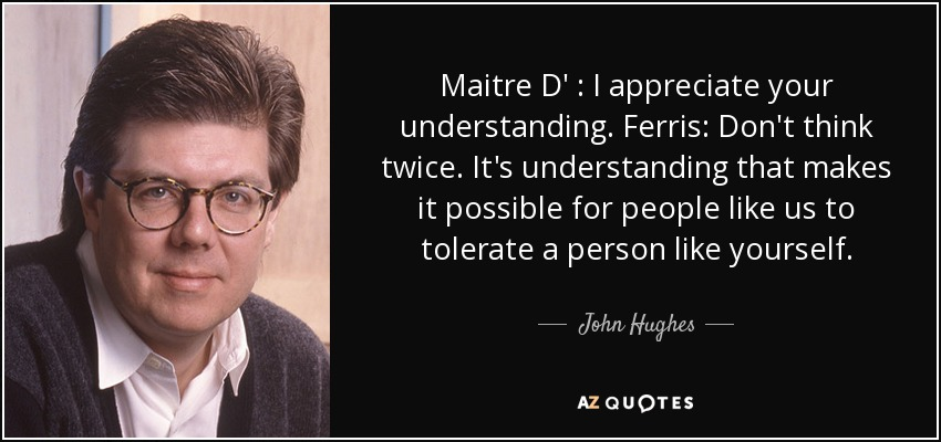 Maitre D' : I appreciate your understanding. Ferris: Don't think twice. It's understanding that makes it possible for people like us to tolerate a person like yourself. - John Hughes