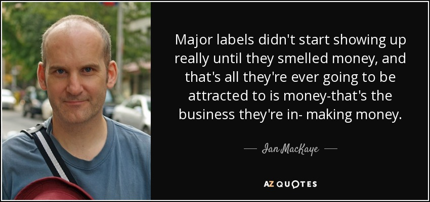 Major labels didn't start showing up really until they smelled money, and that's all they're ever going to be attracted to is money-that's the business they're in- making money. - Ian MacKaye