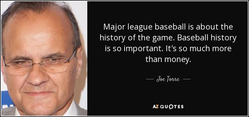 Major league baseball is about the history of the game. Baseball history is so important. It's so much more than money. - Joe Torre