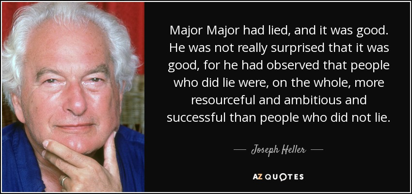 Major Major had lied, and it was good. He was not really surprised that it was good, for he had observed that people who did lie were, on the whole, more resourceful and ambitious and successful than people who did not lie. - Joseph Heller