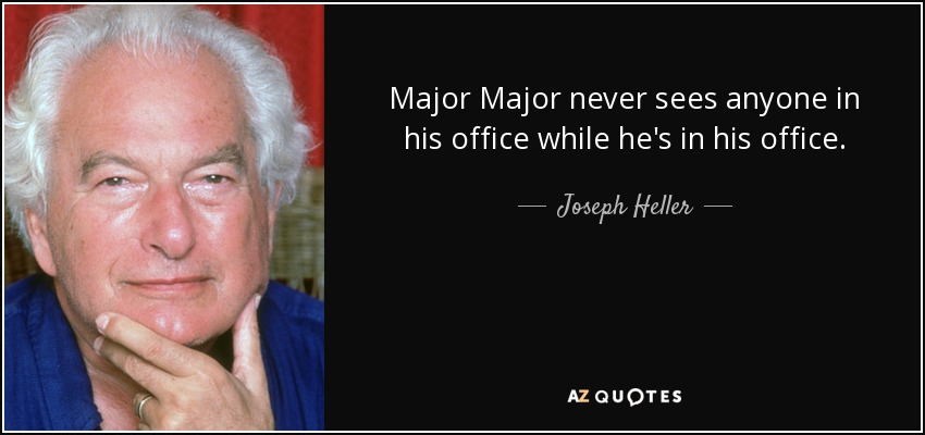 Major Major never sees anyone in his office while he's in his office. - Joseph Heller