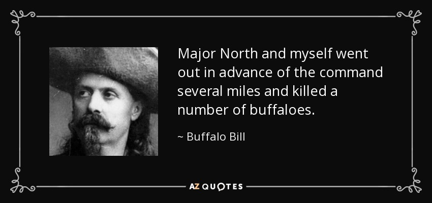 Major North and myself went out in advance of the command several miles and killed a number of buffaloes. - Buffalo Bill