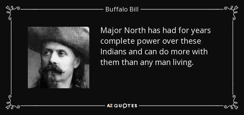 Major North has had for years complete power over these Indians and can do more with them than any man living. - Buffalo Bill