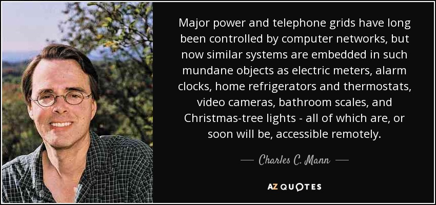 Major power and telephone grids have long been controlled by computer networks, but now similar systems are embedded in such mundane objects as electric meters, alarm clocks, home refrigerators and thermostats, video cameras, bathroom scales, and Christmas-tree lights - all of which are, or soon will be, accessible remotely. - Charles C. Mann