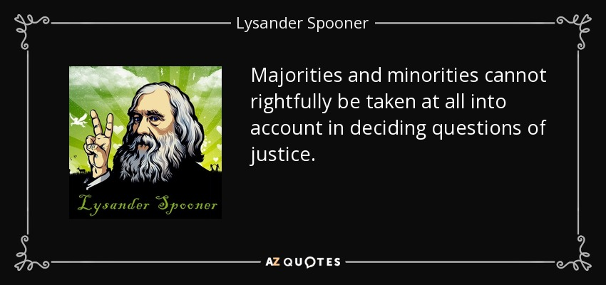 Majorities and minorities cannot rightfully be taken at all into account in deciding questions of justice. - Lysander Spooner