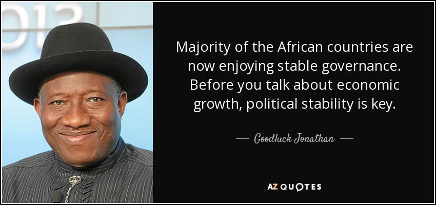 Majority of the African countries are now enjoying stable governance. Before you talk about economic growth, political stability is key. - Goodluck Jonathan