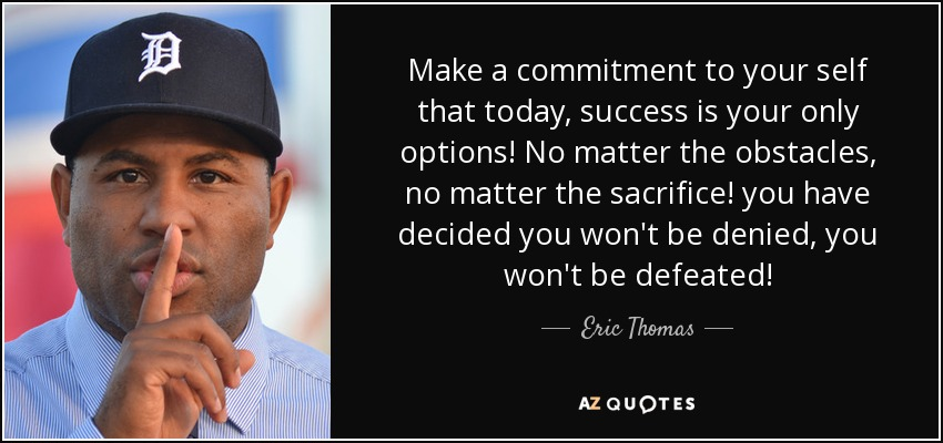 Make a commitment to your self that today, success is your only options! No matter the obstacles, no matter the sacrifice! you have decided you won't be denied, you won't be defeated! - Eric Thomas