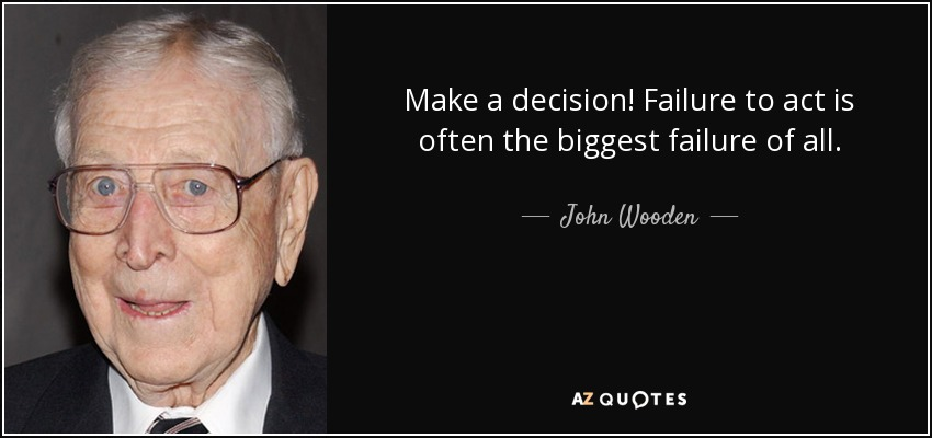John Wooden quote: Make a decision! Failure to act is ...Quotes About Failure To Act